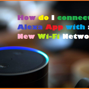 How do I connect Alexa App with a New Wi-Fi Network