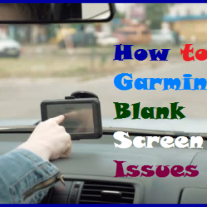 How to Fix Garmin GPS Blank Screen Issues