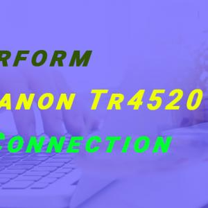 How to Perform ij Start Canon Tr4520 Wireless Connection